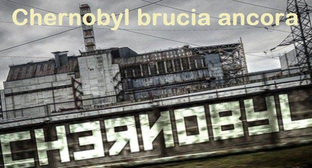 A noi non ci fanno sapere niente, ma Chernobyl brucia ancora…!