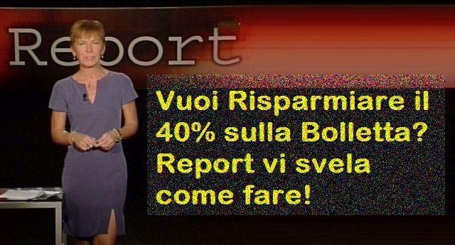 Vuoi Risparmiare il 40% sulla Bolletta? Report vi svela come fare!
