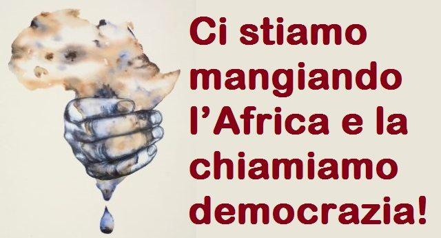 Ci stiamo mangiando l'Africa e la chiamiamo democrazia