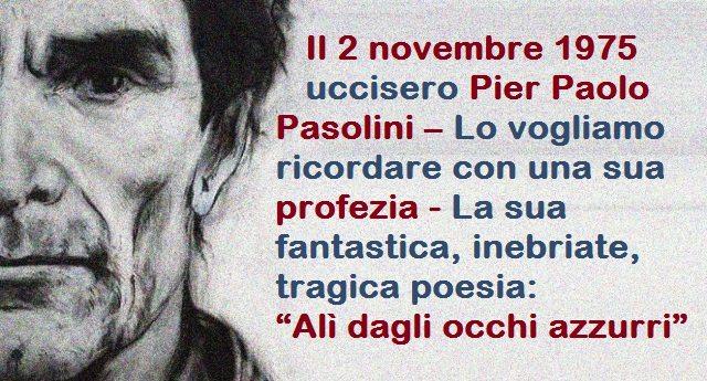 """42 anni fa, il 2 novembre 1975 uccisero Pier Paolo Pasolini – Lo vogliamo ricordare con una sua profezia – La sua fantastica, inebriate, tragica poesia: """"Alì dagli occhi azzurri"""""""