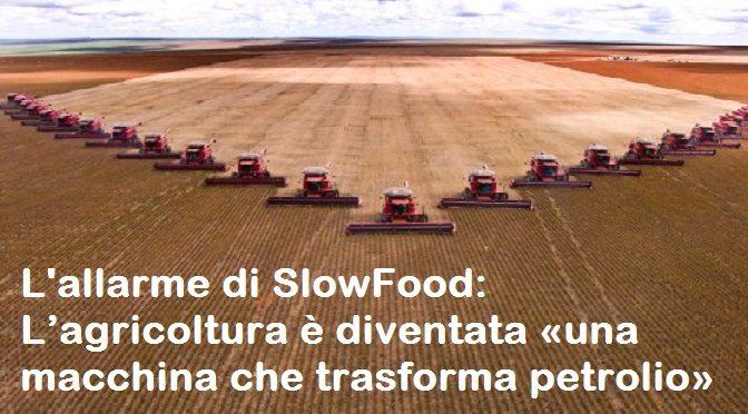 L'allarme di SlowFood – L'agricoltura è diventata «una macchina che trasforma petrolio»