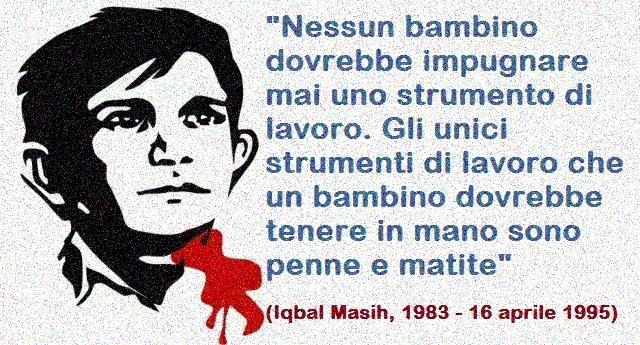 16 Aprile – Giornata mondiale contro la schiavitù infantile – Ricordiamo oggi Iqbal Masih, l'attivista per i diritto dei bambini, assassinato dalle lobby a soli 12 anni!