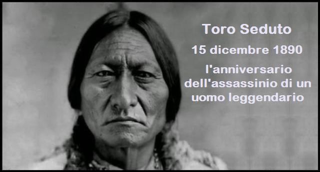 15 dicembre 1890 – Ricorre oggi l'anniversario dell'assassinio, per mano dei criminali bianchi, di un uomo leggendario: Toro Seduto
