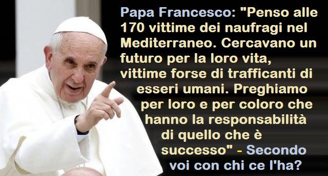 """Papa Francesco: """"Penso alle 170 vittime dei naufragi nel Mediterraneo. Cercavano un futuro per la loro vita, vittime forse di trafficanti di esseri umani. Preghiamo per loro e per coloro che hanno la responsabilità di quello che è successo"""" – Secondo voi con chi ce l'ha?"""